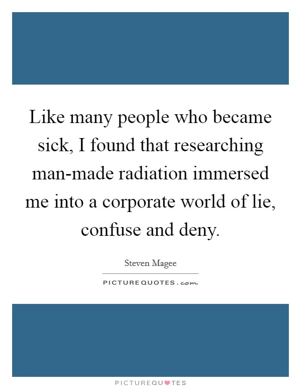 Like many people who became sick, I found that researching man-made radiation immersed me into a corporate world of lie, confuse and deny Picture Quote #1
