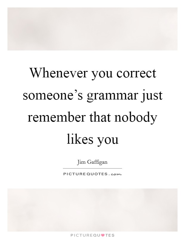 Whenever you correct someone's grammar just remember that nobody likes you Picture Quote #1