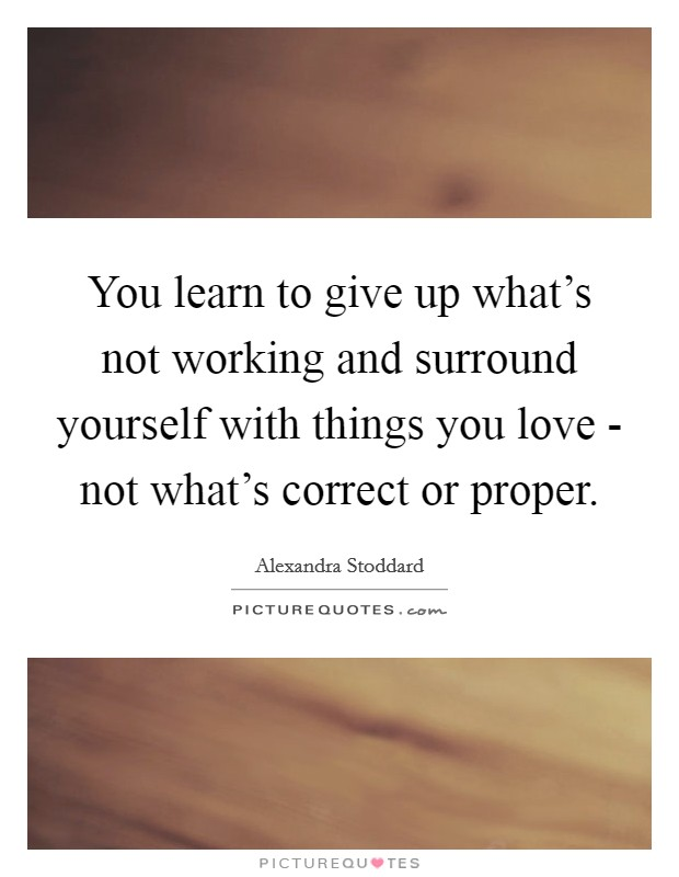 You learn to give up what's not working and surround yourself with things you love - not what's correct or proper. Picture Quote #1