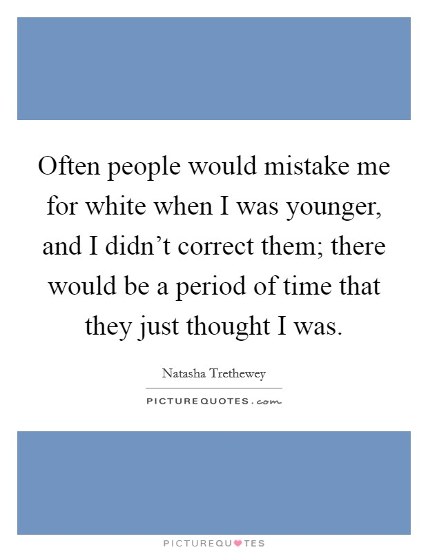 Often people would mistake me for white when I was younger, and I didn't correct them; there would be a period of time that they just thought I was Picture Quote #1