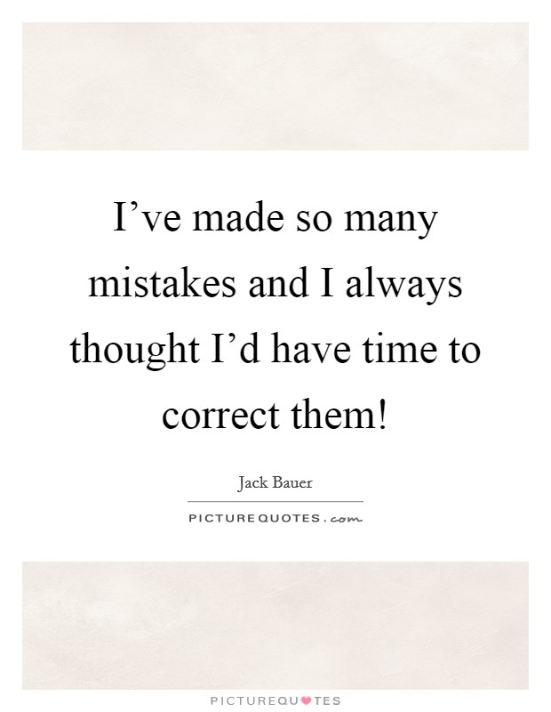 I've made so many mistakes and I always thought I'd have time to correct them! Picture Quote #1