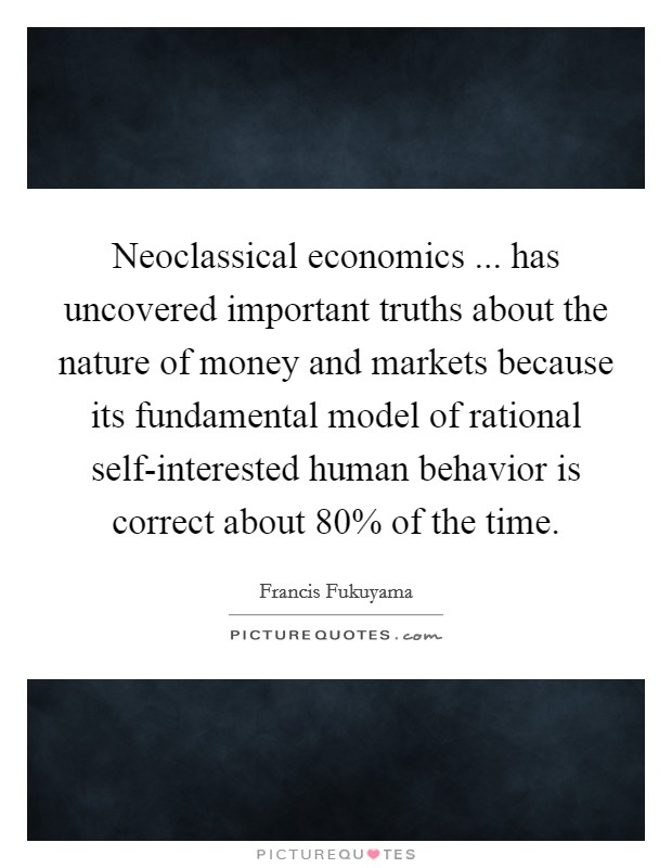 Neoclassical economics ... has uncovered important truths about the nature of money and markets because its fundamental model of rational self-interested human behavior is correct about 80% of the time Picture Quote #1