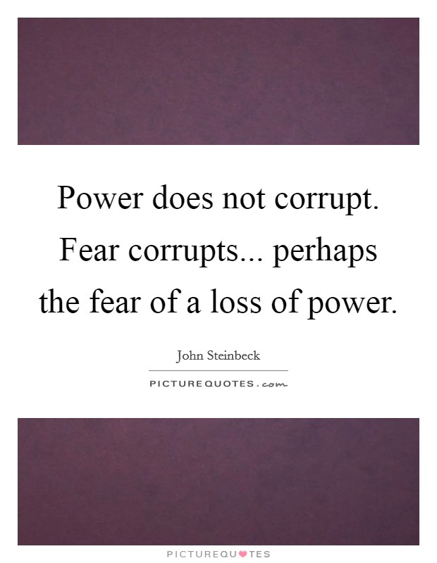 Power does not corrupt. Fear corrupts... perhaps the fear of a loss of power Picture Quote #1