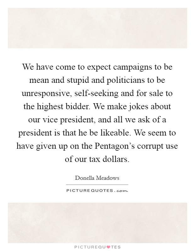 We have come to expect campaigns to be mean and stupid and politicians to be unresponsive, self-seeking and for sale to the highest bidder. We make jokes about our vice president, and all we ask of a president is that he be likeable. We seem to have given up on the Pentagon's corrupt use of our tax dollars Picture Quote #1