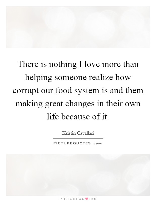 There is nothing I love more than helping someone realize how corrupt our food system is and them making great changes in their own life because of it Picture Quote #1