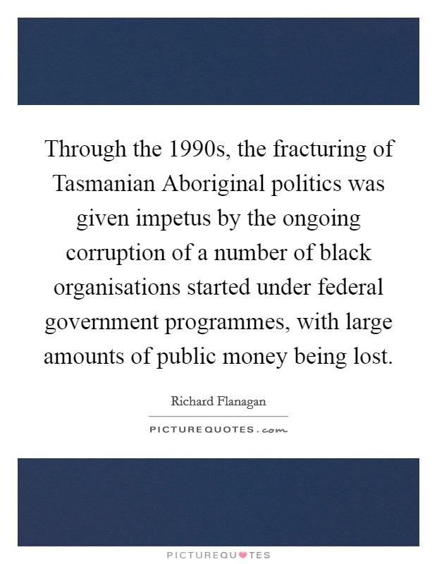 Through the 1990s, the fracturing of Tasmanian Aboriginal politics was given impetus by the ongoing corruption of a number of black organisations started under federal government programmes, with large amounts of public money being lost Picture Quote #1