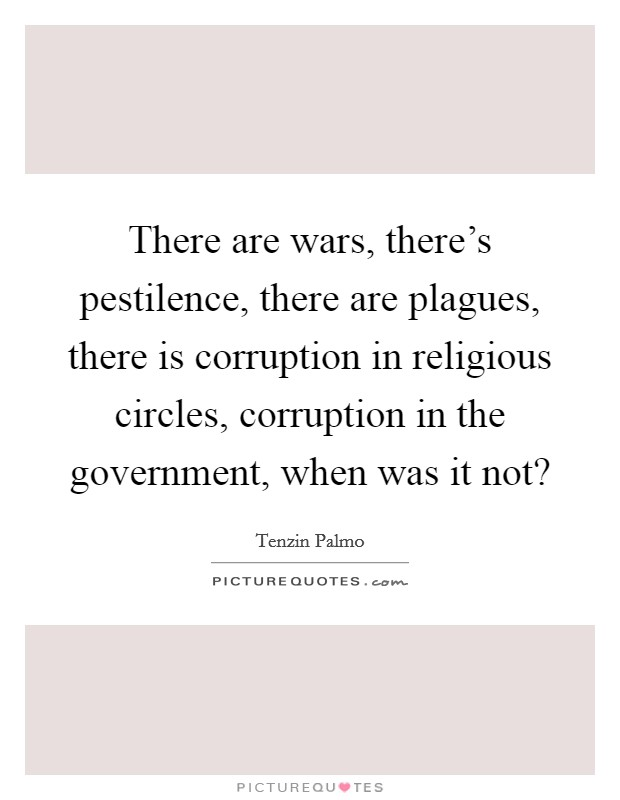 There are wars, there's pestilence, there are plagues, there is corruption in religious circles, corruption in the government, when was it not? Picture Quote #1
