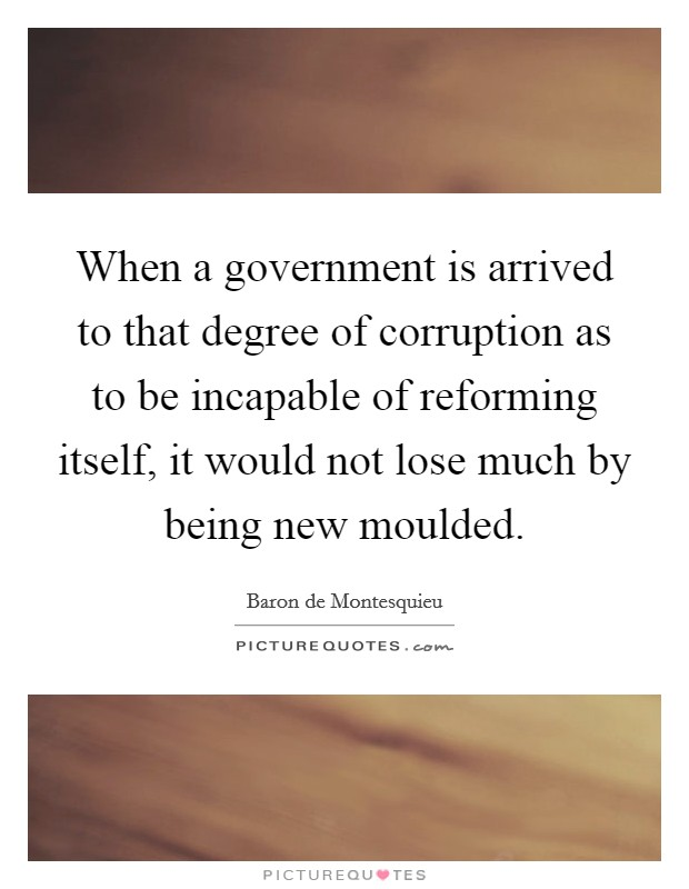 When a government is arrived to that degree of corruption as to be incapable of reforming itself, it would not lose much by being new moulded Picture Quote #1
