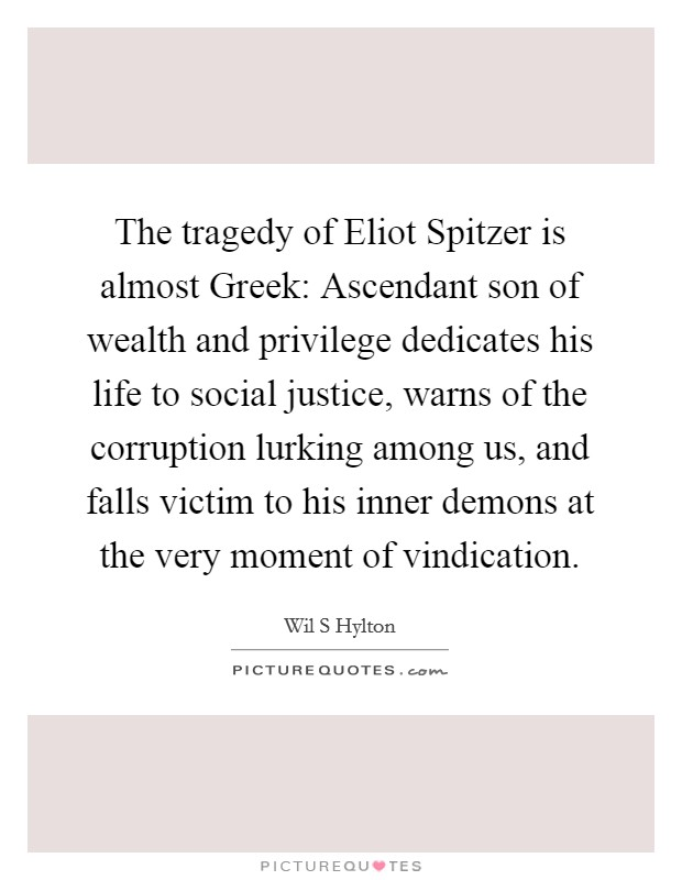 The tragedy of Eliot Spitzer is almost Greek: Ascendant son of wealth and privilege dedicates his life to social justice, warns of the corruption lurking among us, and falls victim to his inner demons at the very moment of vindication Picture Quote #1