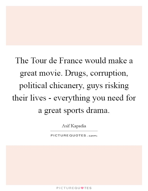 The Tour de France would make a great movie. Drugs, corruption, political chicanery, guys risking their lives - everything you need for a great sports drama Picture Quote #1