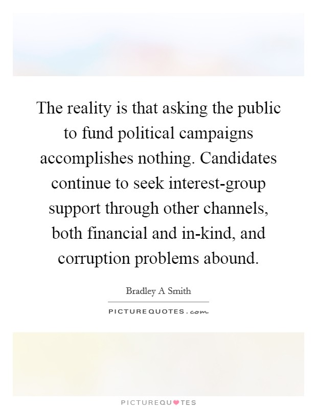 The reality is that asking the public to fund political campaigns accomplishes nothing. Candidates continue to seek interest-group support through other channels, both financial and in-kind, and corruption problems abound Picture Quote #1
