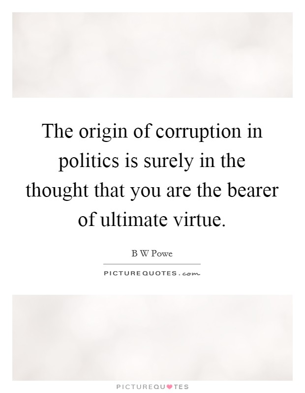 The origin of corruption in politics is surely in the thought that you are the bearer of ultimate virtue Picture Quote #1