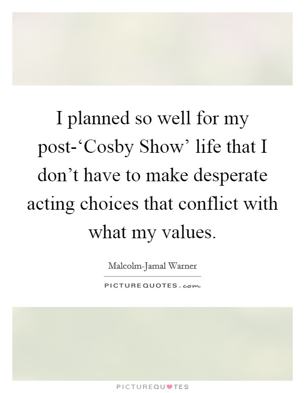 I planned so well for my post-'Cosby Show' life that I don't have to make desperate acting choices that conflict with what my values Picture Quote #1