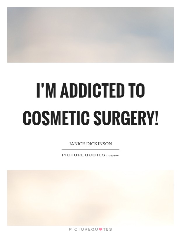 I'm addicted to cosmetic surgery! Picture Quote #1