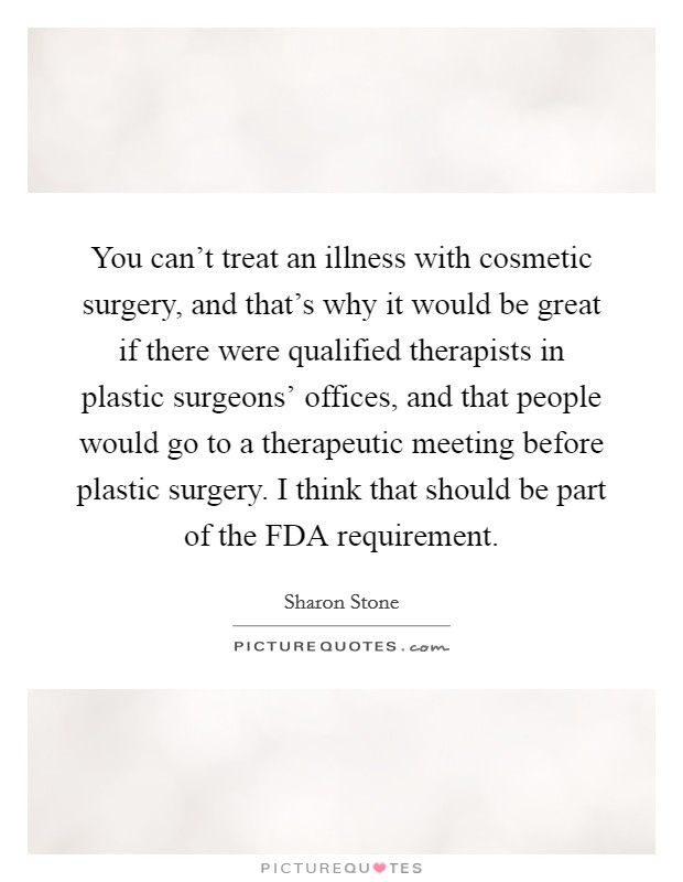 You can't treat an illness with cosmetic surgery, and that's why it would be great if there were qualified therapists in plastic surgeons' offices, and that people would go to a therapeutic meeting before plastic surgery. I think that should be part of the FDA requirement Picture Quote #1