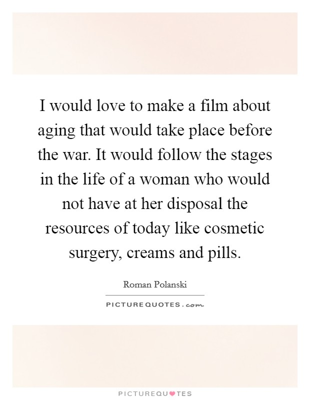 I would love to make a film about aging that would take place before the war. It would follow the stages in the life of a woman who would not have at her disposal the resources of today like cosmetic surgery, creams and pills Picture Quote #1