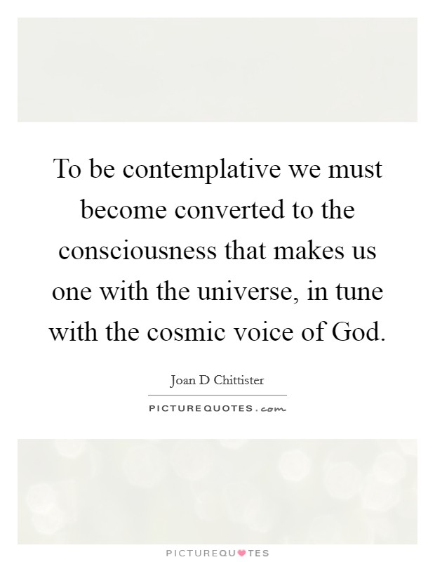 To be contemplative we must become converted to the consciousness that makes us one with the universe, in tune with the cosmic voice of God Picture Quote #1