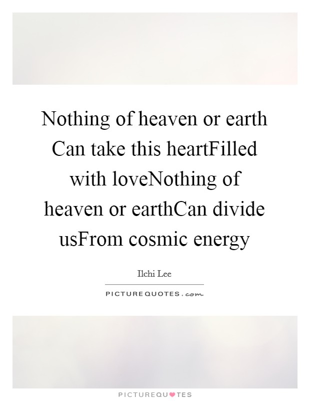 Nothing of heaven or earth Can take this heartFilled with loveNothing of heaven or earthCan divide usFrom cosmic energy Picture Quote #1