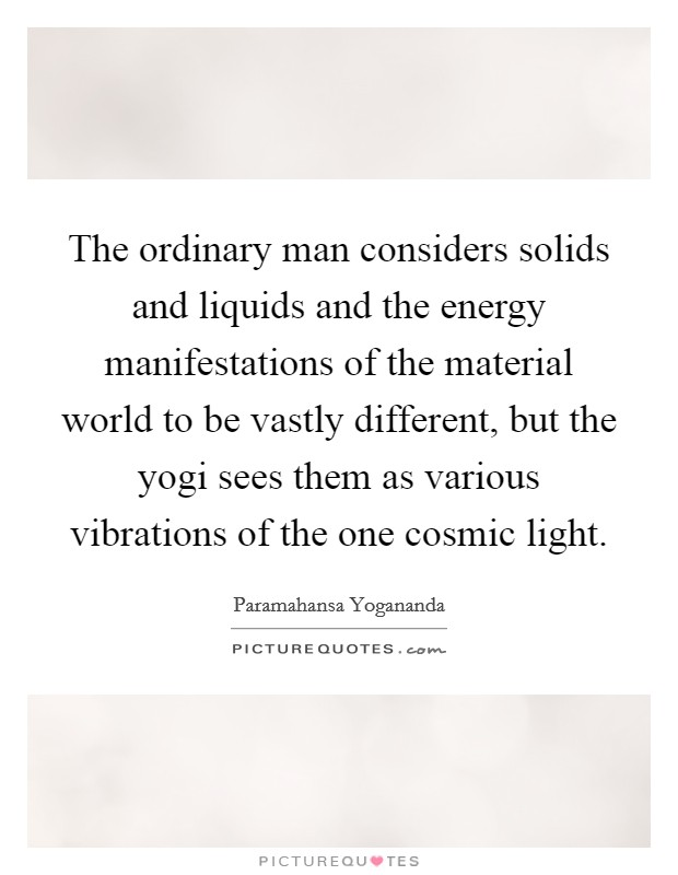 The ordinary man considers solids and liquids and the energy manifestations of the material world to be vastly different, but the yogi sees them as various vibrations of the one cosmic light Picture Quote #1