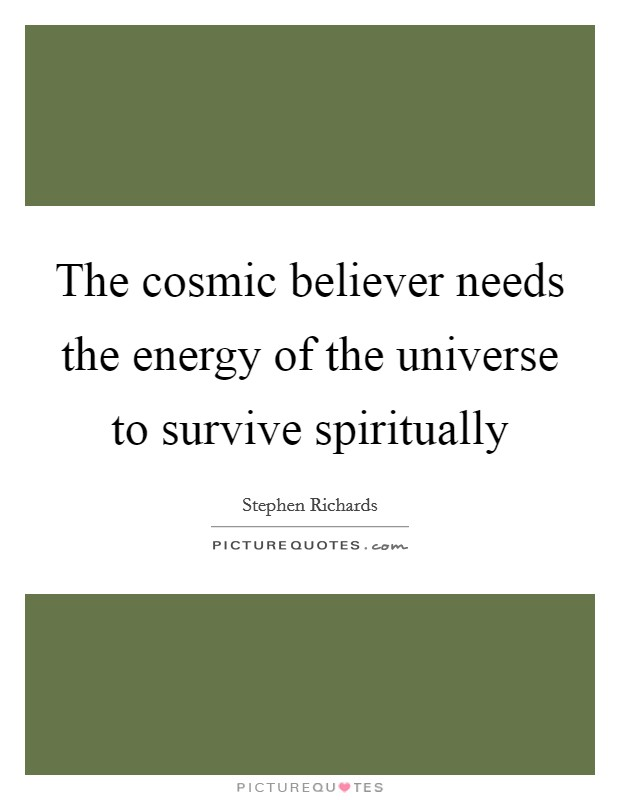 The cosmic believer needs the energy of the universe to survive spiritually Picture Quote #1
