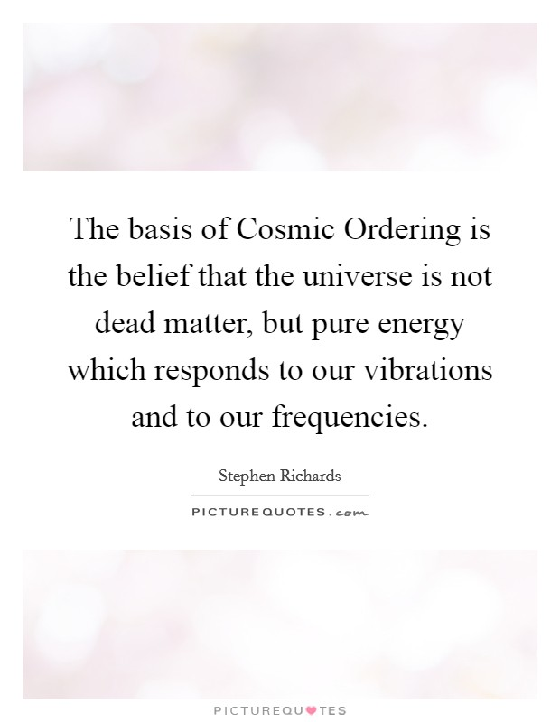 The basis of Cosmic Ordering is the belief that the universe is not dead matter, but pure energy which responds to our vibrations and to our frequencies Picture Quote #1