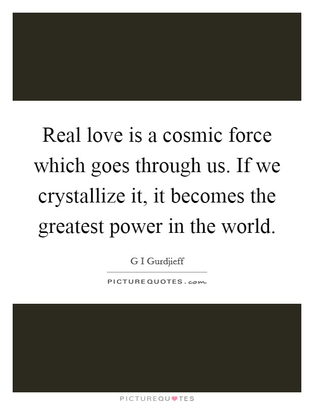 Real love is a cosmic force which goes through us. If we crystallize it, it becomes the greatest power in the world Picture Quote #1