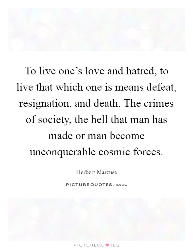 To live one's love and hatred, to live that which one is means defeat, resignation, and death. The crimes of society, the hell that man has made or man become unconquerable cosmic forces Picture Quote #1