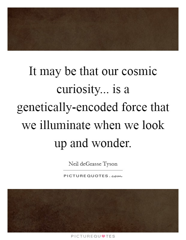 It may be that our cosmic curiosity... is a genetically-encoded force that we illuminate when we look up and wonder Picture Quote #1