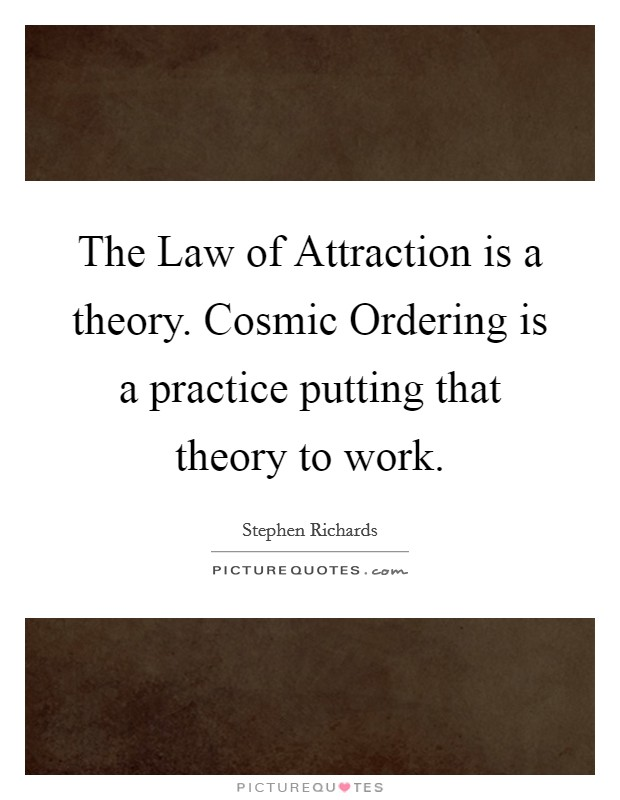 The Law of Attraction is a theory. Cosmic Ordering is a practice putting that theory to work Picture Quote #1