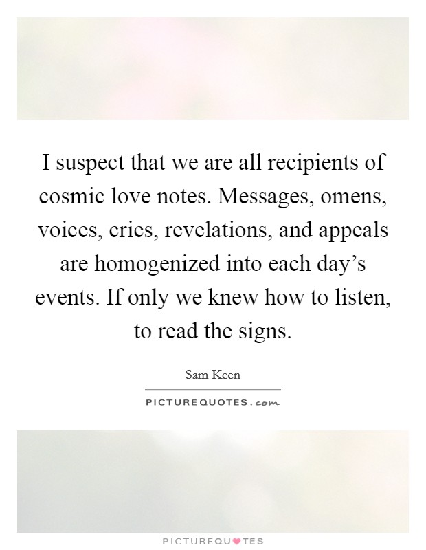 I suspect that we are all recipients of cosmic love notes. Messages, omens, voices, cries, revelations, and appeals are homogenized into each day's events. If only we knew how to listen, to read the signs Picture Quote #1