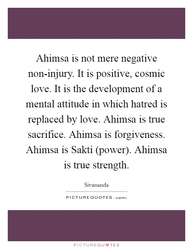 Ahimsa is not mere negative non-injury. It is positive, cosmic love. It is the development of a mental attitude in which hatred is replaced by love. Ahimsa is true sacrifice. Ahimsa is forgiveness. Ahimsa is Sakti (power). Ahimsa is true strength Picture Quote #1