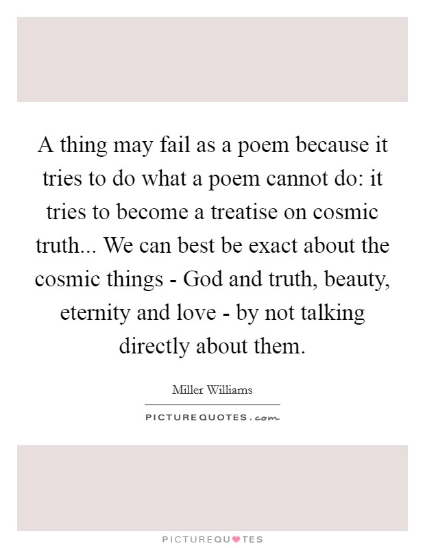 A thing may fail as a poem because it tries to do what a poem cannot do: it tries to become a treatise on cosmic truth... We can best be exact about the cosmic things - God and truth, beauty, eternity and love - by not talking directly about them Picture Quote #1