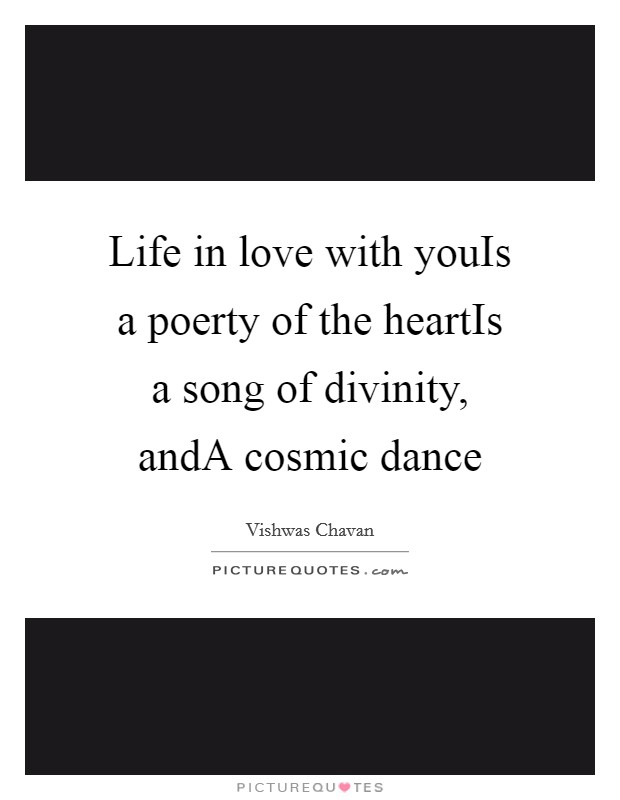 Life in love with youIs a poerty of the heartIs a song of divinity, andA cosmic dance Picture Quote #1