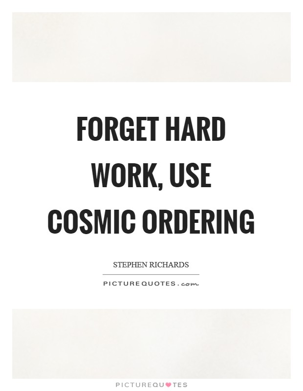 Forget hard work, use Cosmic Ordering Picture Quote #1