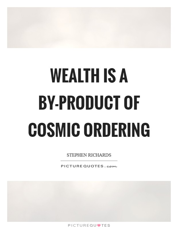 Wealth is a by-product of Cosmic Ordering Picture Quote #1