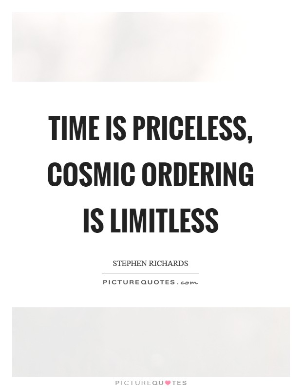 Time is priceless, Cosmic Ordering is limitless Picture Quote #1