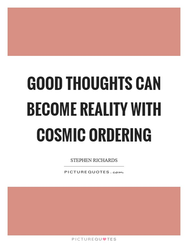 Good thoughts can become reality with Cosmic Ordering Picture Quote #1
