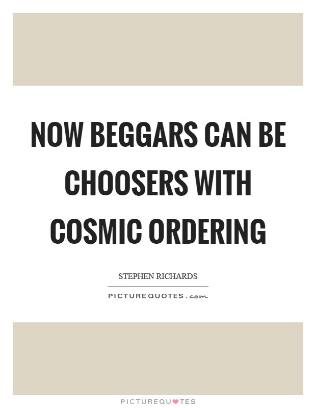 Now beggars can be choosers with Cosmic Ordering Picture Quote #1