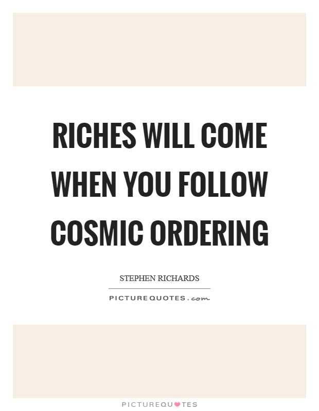 Riches will come when you follow Cosmic Ordering Picture Quote #1