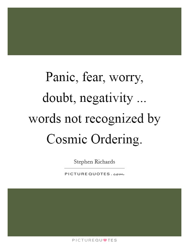Panic, fear, worry, doubt, negativity ... words not recognized by Cosmic Ordering Picture Quote #1