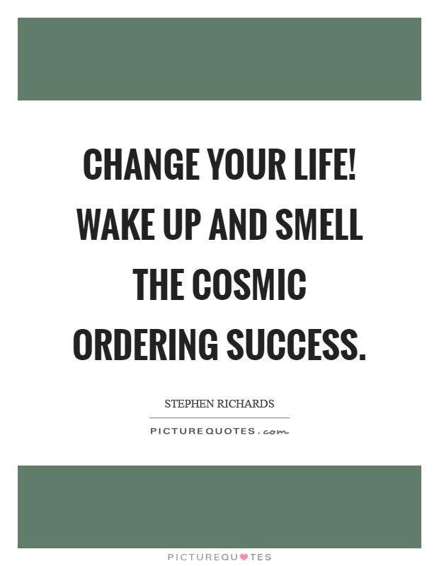 Change your life! Wake up and smell the Cosmic Ordering success Picture Quote #1