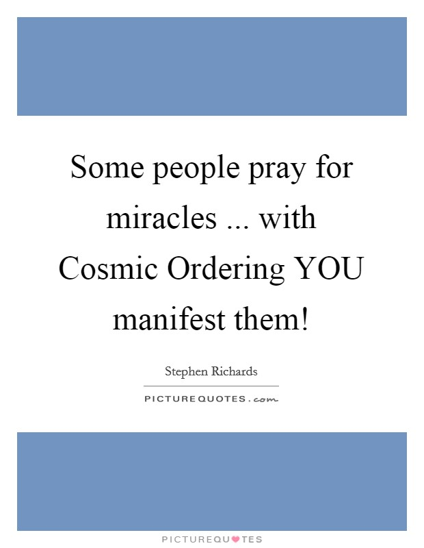 Some people pray for miracles ... with Cosmic Ordering YOU manifest them! Picture Quote #1