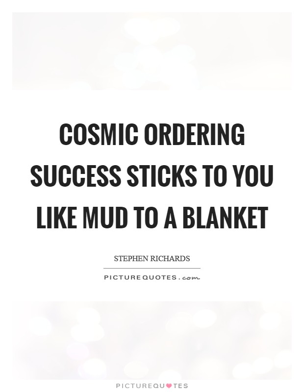 Cosmic Ordering success sticks to you like mud to a blanket Picture Quote #1