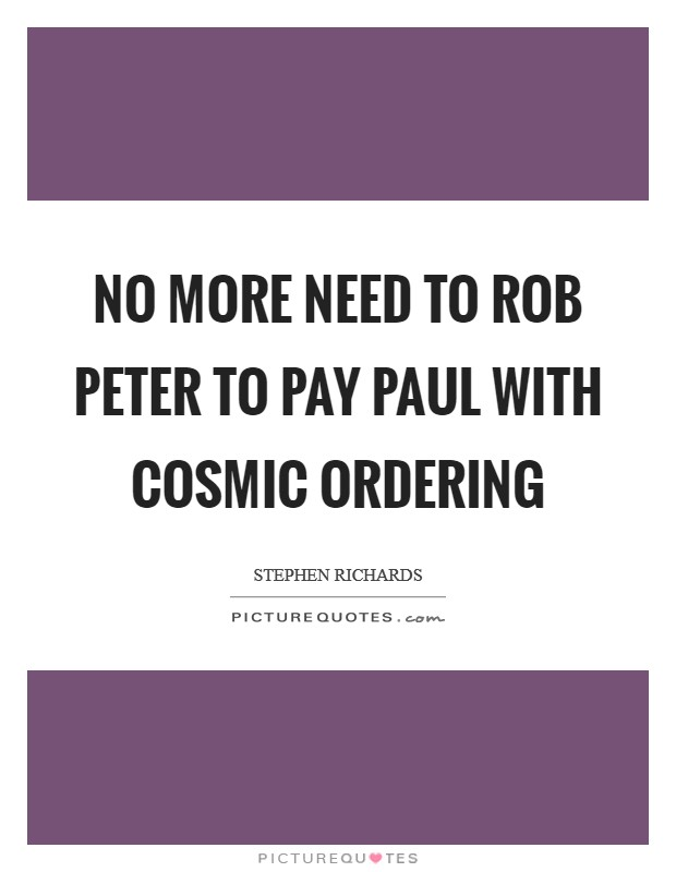 No more need to rob Peter to pay Paul with Cosmic Ordering Picture Quote #1