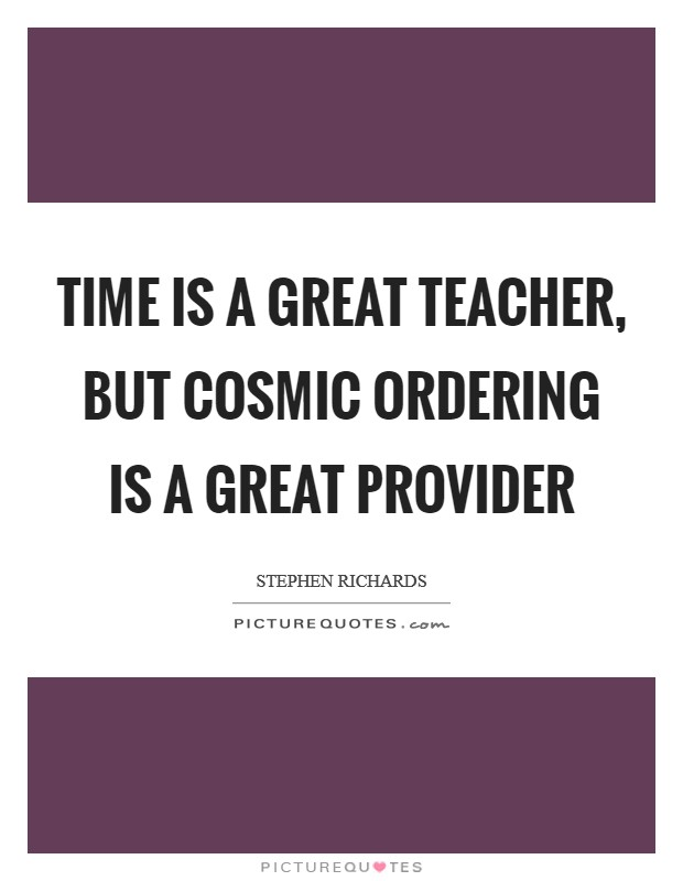 Time is a great teacher, but Cosmic Ordering is a great provider Picture Quote #1
