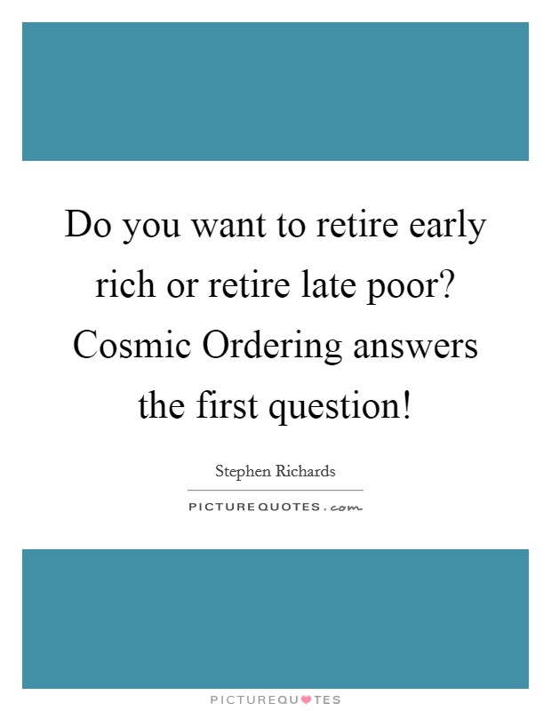 Do you want to retire early rich or retire late poor? Cosmic Ordering answers the first question! Picture Quote #1