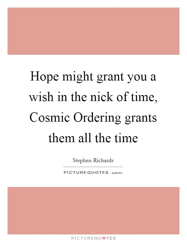 Hope might grant you a wish in the nick of time, Cosmic Ordering grants them all the time Picture Quote #1