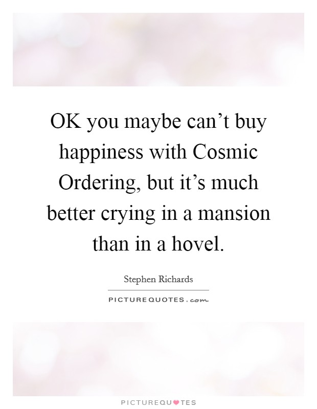 OK you maybe can't buy happiness with Cosmic Ordering, but it's much better crying in a mansion than in a hovel Picture Quote #1