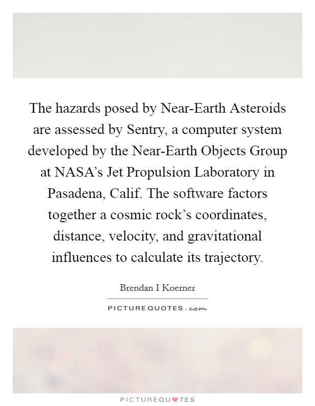 The hazards posed by Near-Earth Asteroids are assessed by Sentry, a computer system developed by the Near-Earth Objects Group at NASA's Jet Propulsion Laboratory in Pasadena, Calif. The software factors together a cosmic rock's coordinates, distance, velocity, and gravitational influences to calculate its trajectory Picture Quote #1