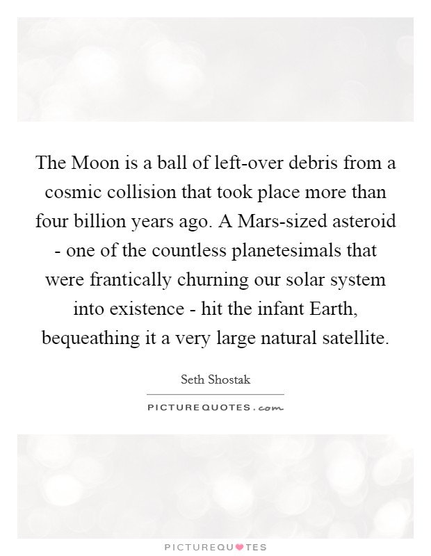 The Moon is a ball of left-over debris from a cosmic collision that took place more than four billion years ago. A Mars-sized asteroid - one of the countless planetesimals that were frantically churning our solar system into existence - hit the infant Earth, bequeathing it a very large natural satellite Picture Quote #1